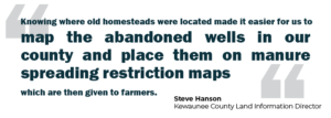 """Quote: """"Knowing where old homesteads were located made it easier for us to map the abandoned wells in our county and place them on manure spreading restriction maps which are given to farmers."""" -Steve Hanson, Kewaunee County Land Information Director"""